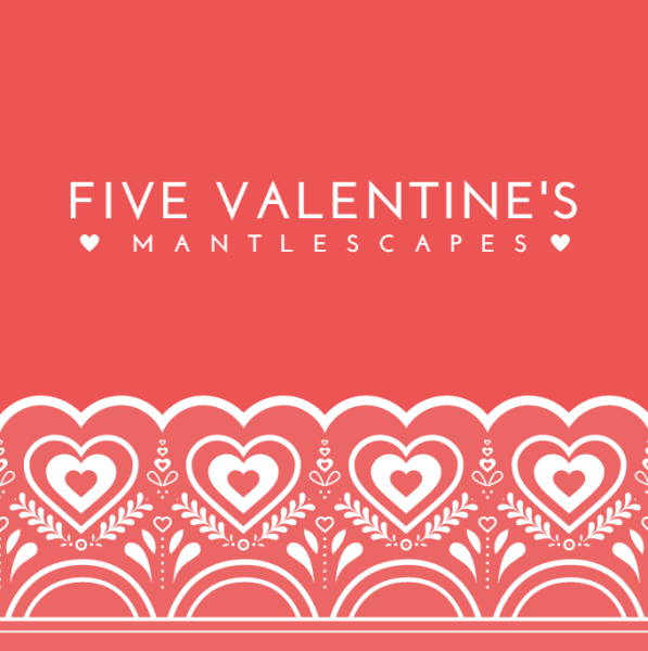 FIVE VALENTINES MANTLESCAPES